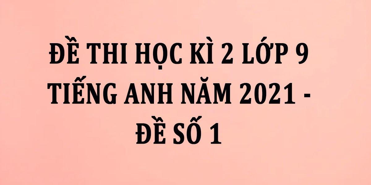 de-thi-hoc-ki-2-lop-9-tieng-anh-nam-2021-de-so-1.jpg