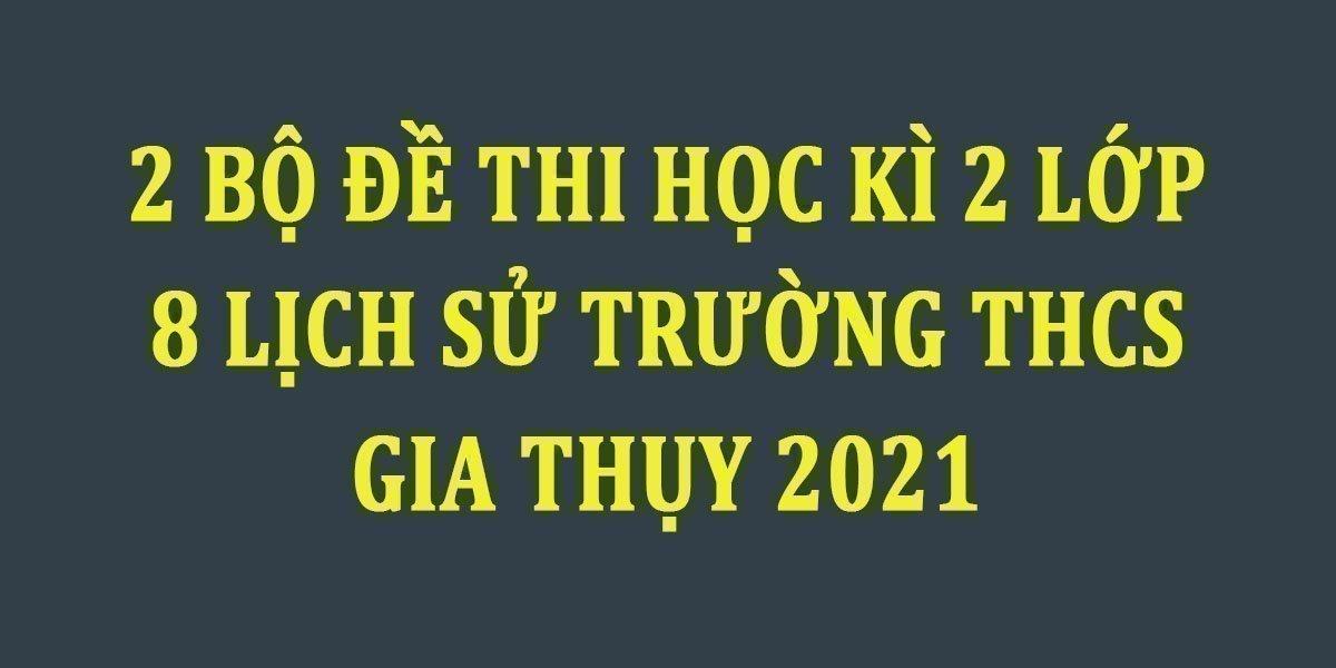 2-bo-de-thi-hoc-ki-2-lop-8-lich-su-truong-thcs-gia-thuy-2021.jpg