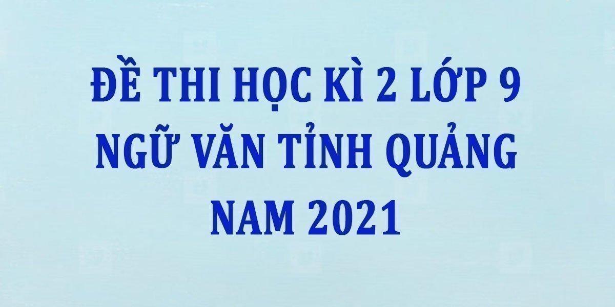 de-thi-hoc-ki-2-lop-9-ngu-van-tinh-quang-nam-2021--2.jpg