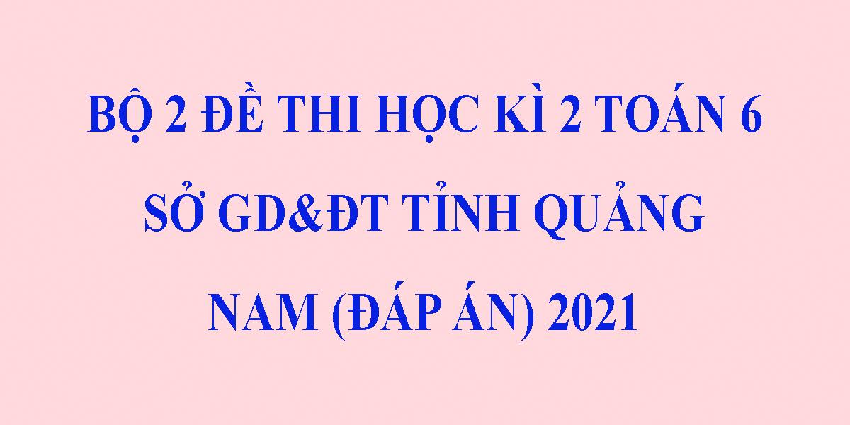 bo-2-de-thi-toan-lop-6-hoc-ki-2-nam-2021-co-dap-an-so-gddt-tinh-quang-nam.png