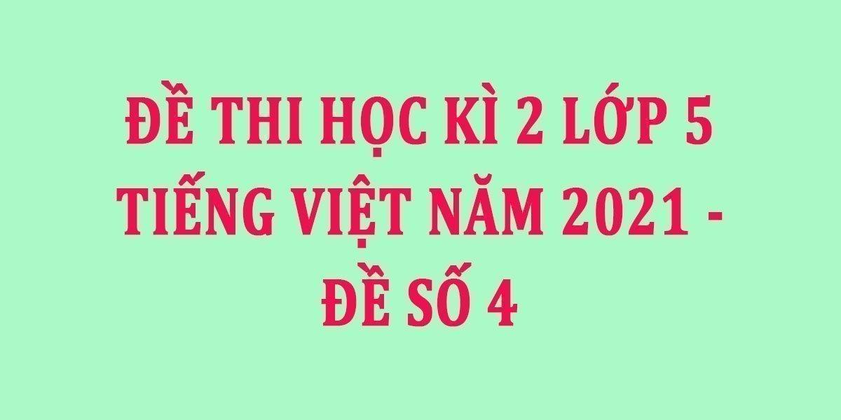 de-thi-hoc-ki-2-lop-5-tieng-viet-nam-2021-de-so-4.jpg