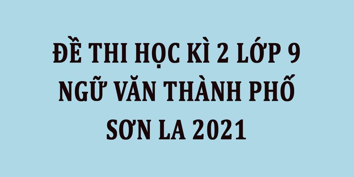 de-thi-hoc-ki-2-lop-9-ngu-van-thanh-pho-son-la-2021.jpg