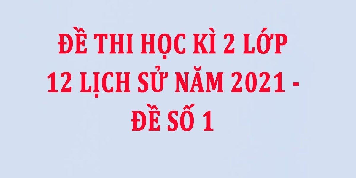 de-thi-hoc-ki-2-lop-12-lich-su-nam-2021-de-so-1.jpg