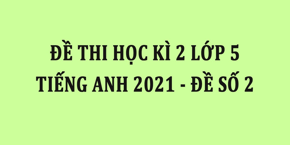 de-thi-hoc-ki-2-lop-5-tieng-anh-2021-de-so-2.jpg
