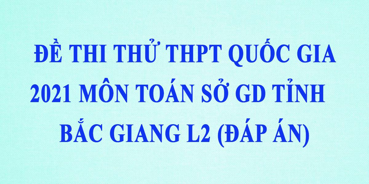 dap-an-de-thi-thu-thpt-quoc-gia-2021-mon-toan-so-gddt-bac-giang-lan-2-0.png