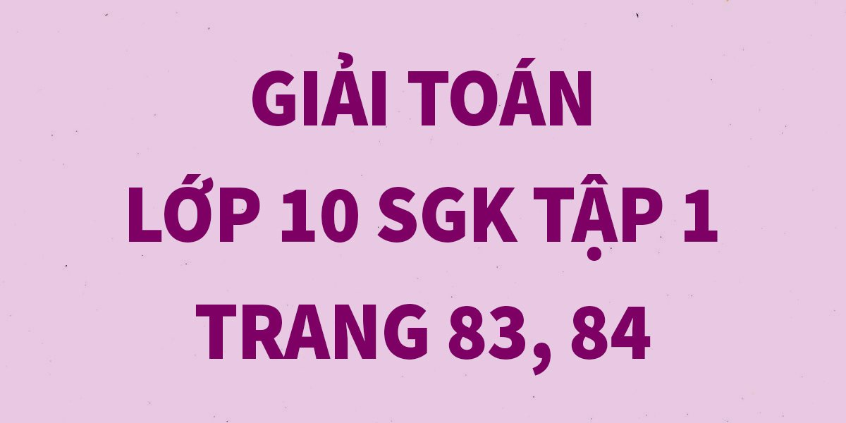 giai-toan-lop-10-tap-1-trang-83-84-chinh-xac-nhat.jpg