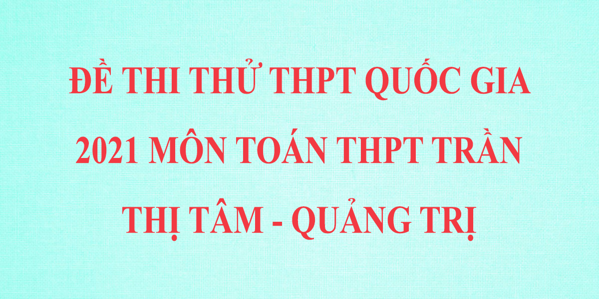 de-thi-thu-thpt-quoc-gia-2021-mon-toan-thpt-tran-thi-tam-quang-tri.png