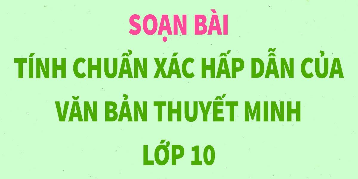 soan-bai-tinh-chuan-xac-hap-dan-cua-van-ban-thuyet-minh-lop-10.jpg