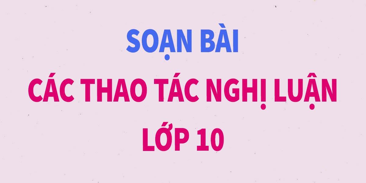 soan-bai-cac-thao-tac-nghi-luan-lop-10-ngan-gon-nhat.jpg