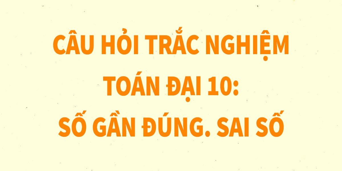 9-cau-trac-nghiem-toan-10-so-gan-dung-sai-so-chi-tiet-nhat.jpg