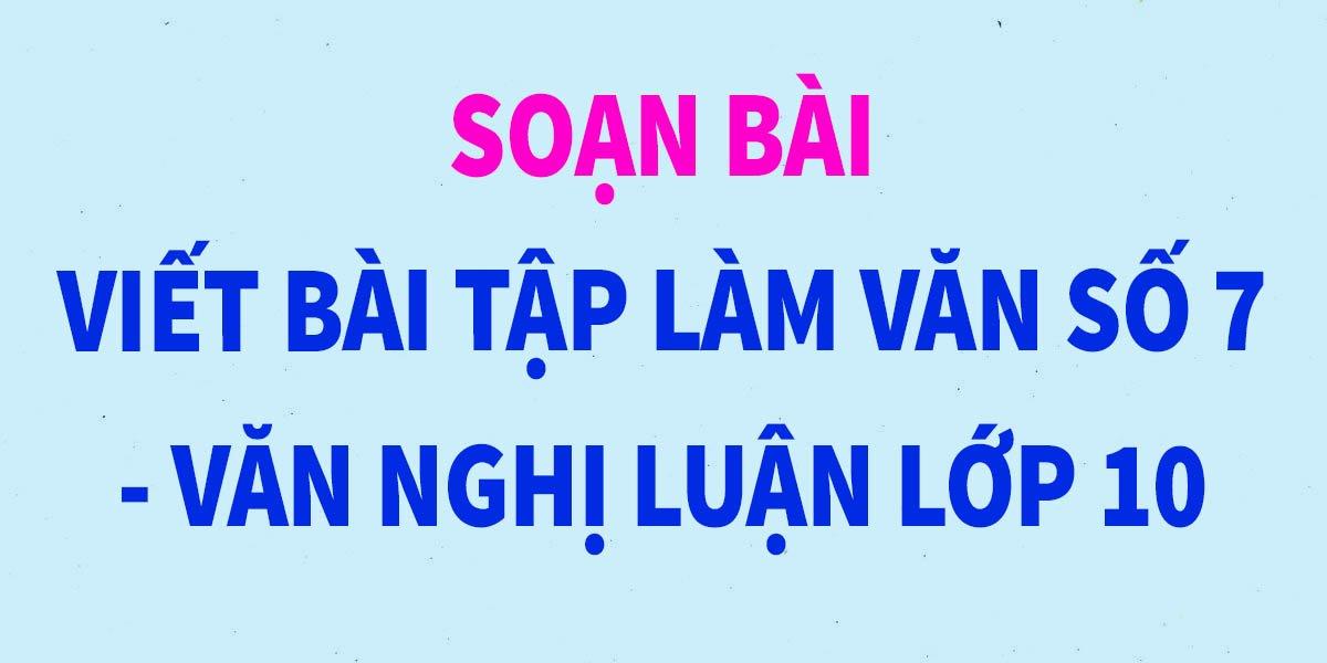 viet-bai-tap-lam-van-so-7-lop-10-van-nghi-luan-hay-nhat.jpg