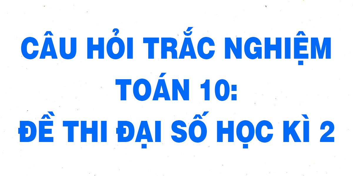 25-cau-trac-nghiem-toan-10-de-thi-dai-so-hoc-ki-2-chi-tiet-nhat.jpg