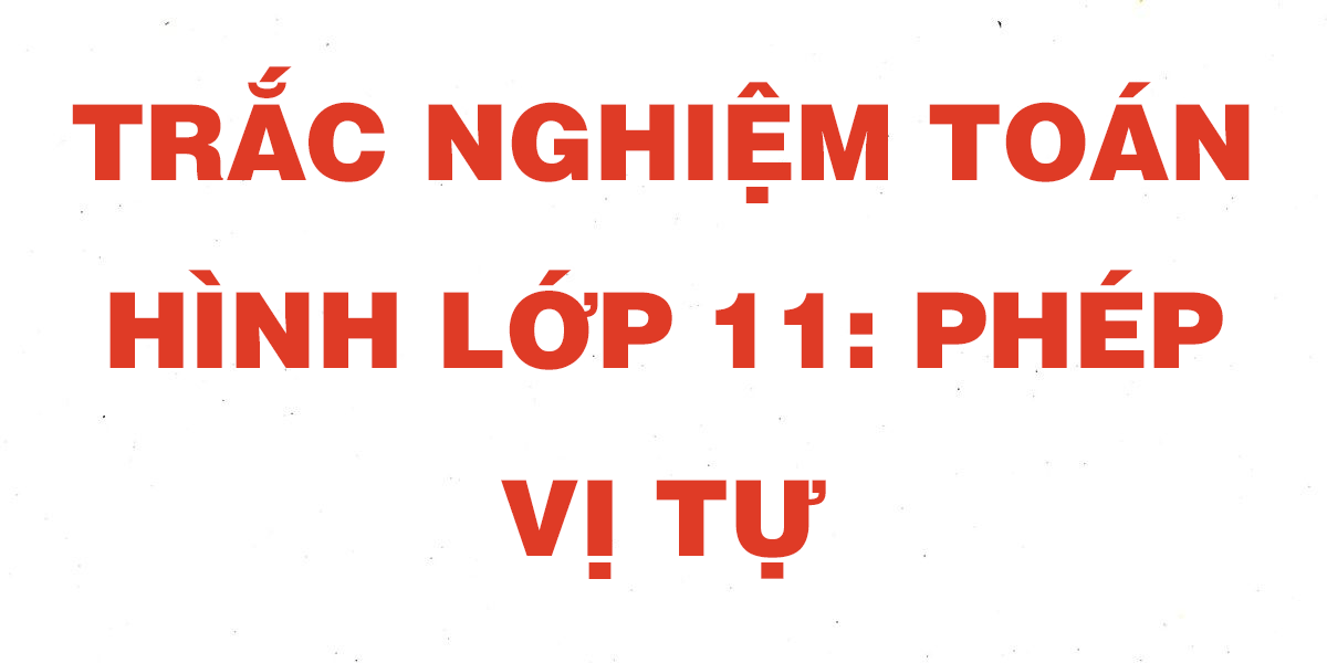 cau-hoi-trac-nghiem-toan-hinh-11-phep-vi-tu.png