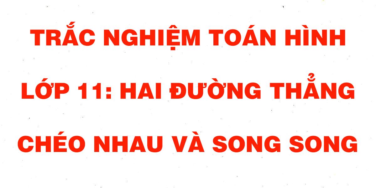 cau-hoi-trac-nghiem-toan-hinh-11-hai-duong-cheo-nhau-va-song-song.png