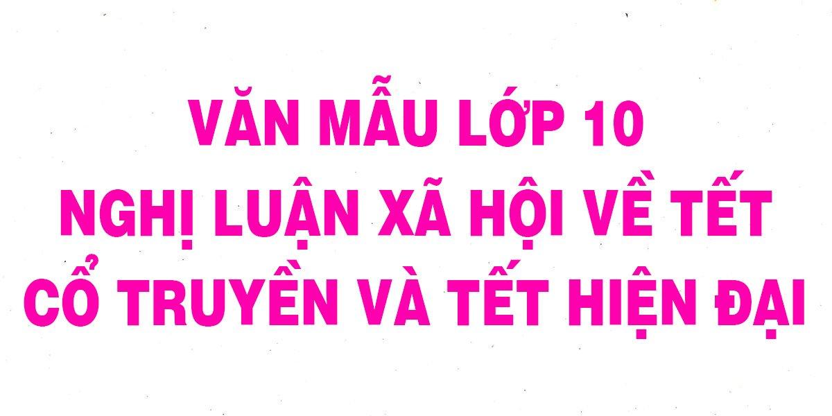 van-mau-lop-10-nghi-luan-xa-hoi-ve-tet-co-truyen-va-tet-hien-dai.jpg