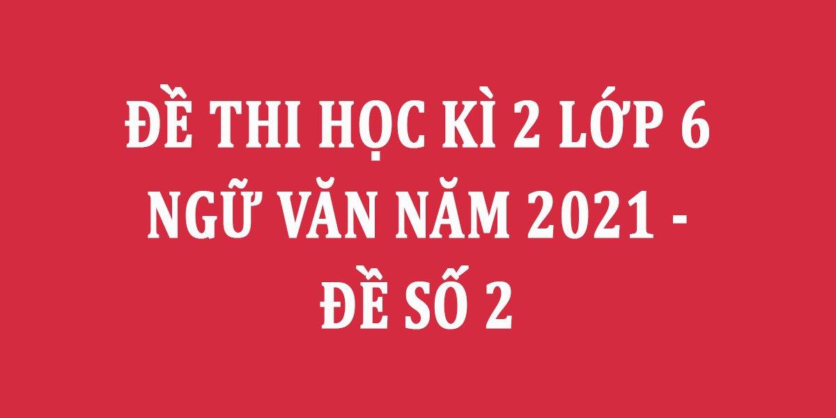 de-thi-hoc-ki-2-lop-6-ngu-van-nam-2021-de-so-2.jpg