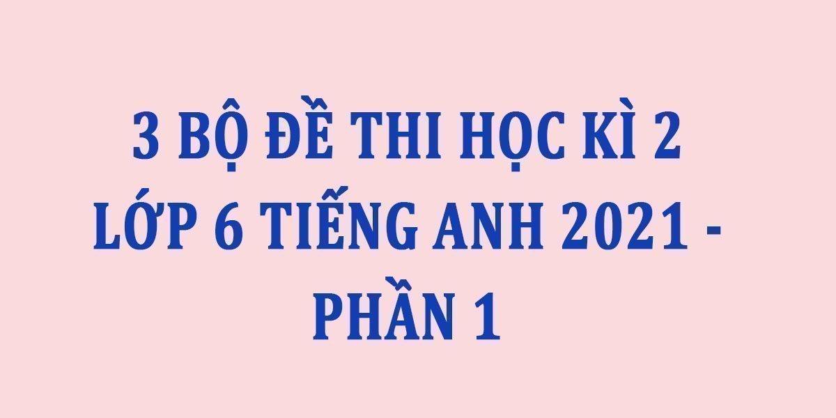 3-bo-de-thi-hoc-ki-2-lop-6-tieng-anh-2021-phan-1.jpg
