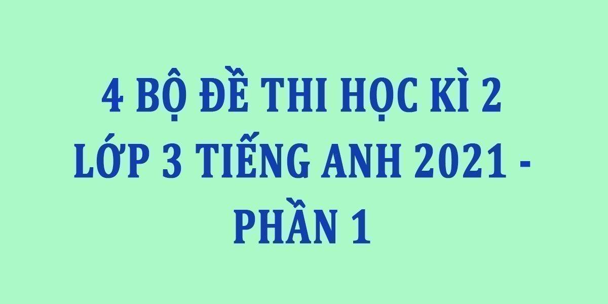 4-bo-de-thi-hoc-ki-2-lop-3-tieng-anh-2021-phan-1.jpg