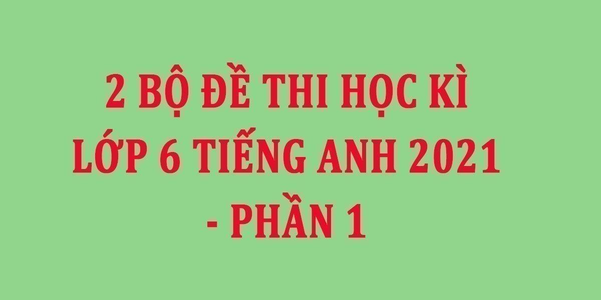 2-bo-de-thi-hoc-ki-2-lop-6-tieng-anh-2021-phan-1.jpg