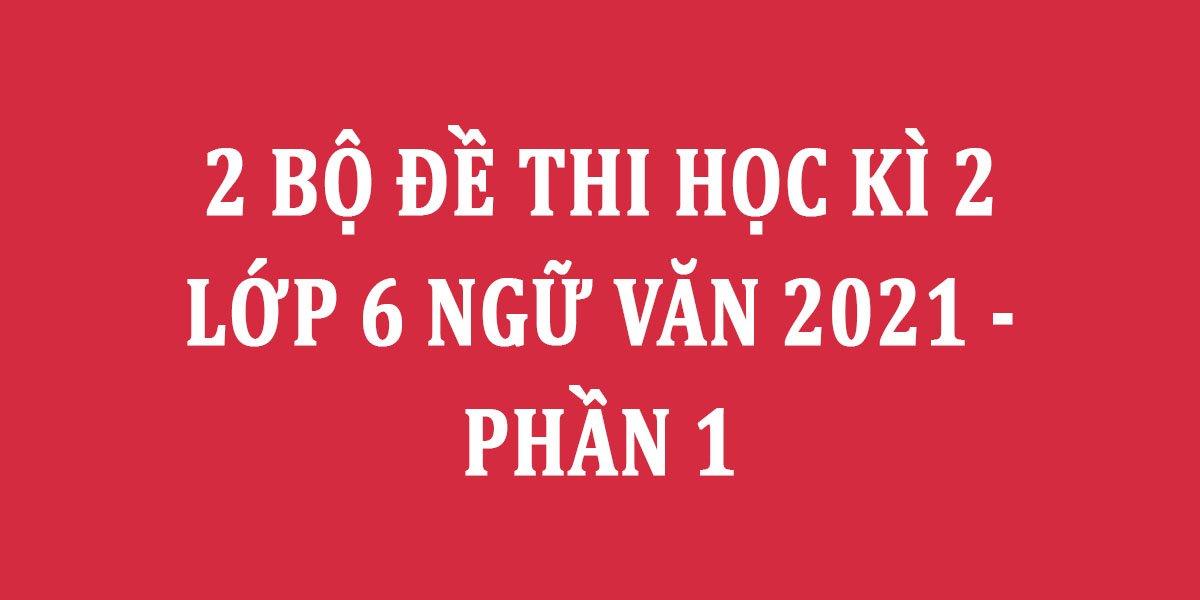 2-bo-de-thi-hoc-ki-2-lop-6-ngu-van-2021-phan-1.jpg