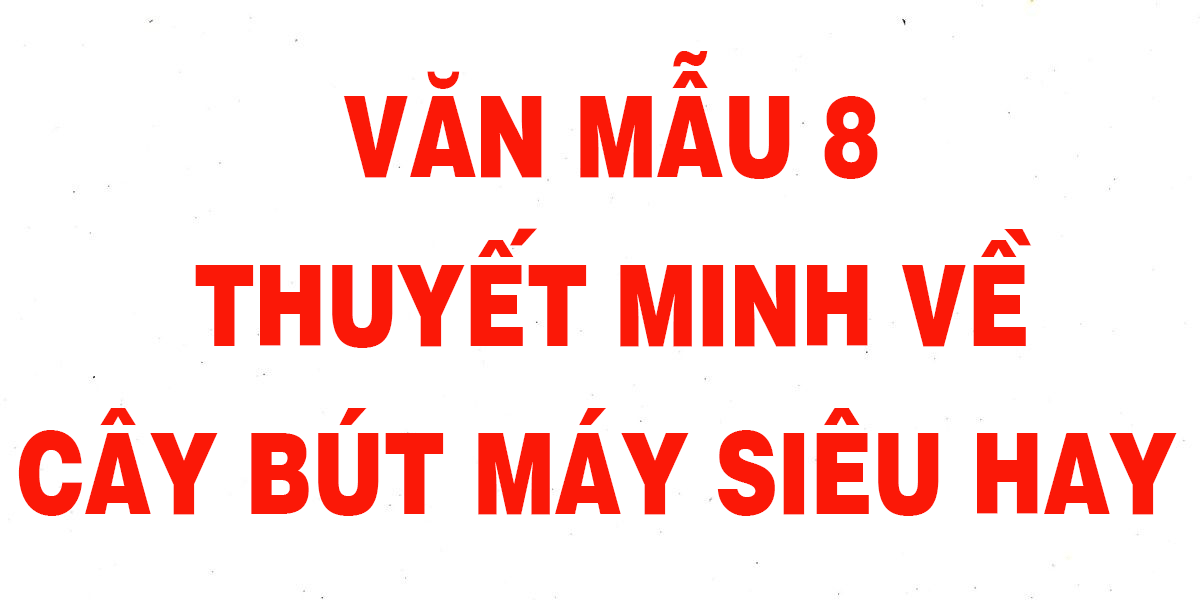 van-mau-thuyet-minh-ve-cay-but-may-lop-8-chon-loc-hay-nhat.png