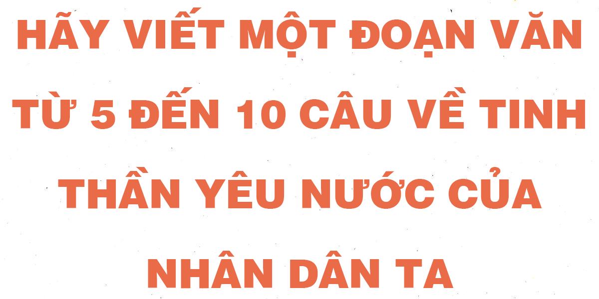 hay-viet-mot-doan-van-tu-5-den-10-cau-ve-tinh-than-yeu-nuoc-cua-nhan-dan-ta.png