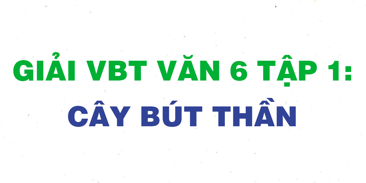 giai-vbt-ngu-van-6-bai-cay-but-than.png