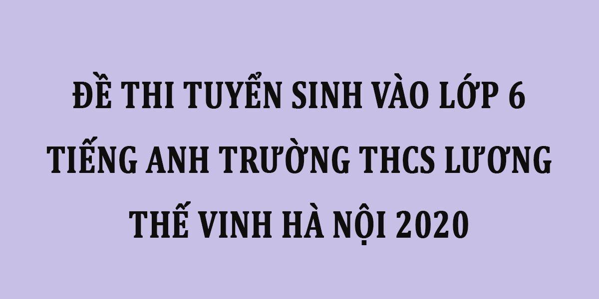 de-thi-tuyen-sinh-vao-lop-6-tieng-anh-truong-thcs-luong-the-vinh-ha-noi-2020.jpg