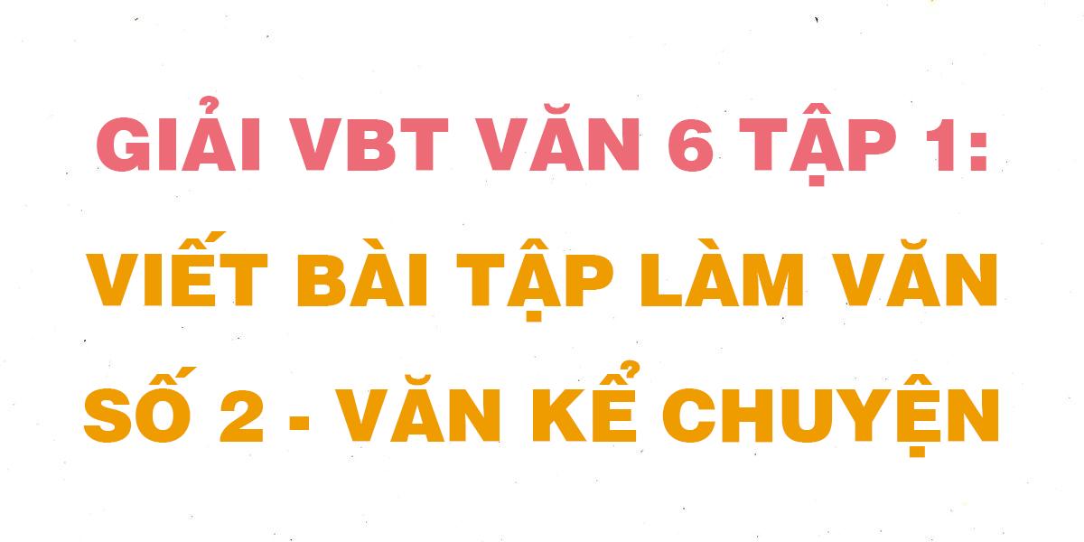 giai-vbt-ngu-van-6-bai-viet-bai-tap-lam-van-so-2-van-ke-chuyen.png