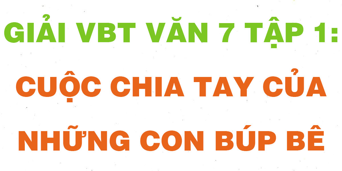 giai-vbt-van-7-tap-1-cuoc-chia-tay-cua-nhung-con-bup-be.png