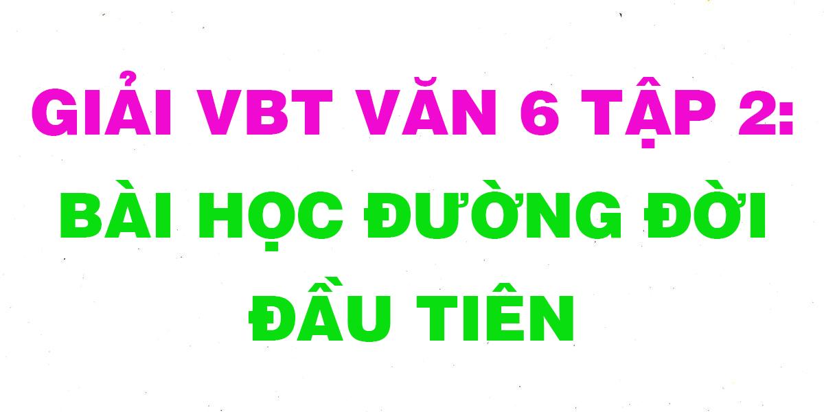giai-vbt-ngu-van-6-bai-bai-hoc-duong-doi-dau-tien.png