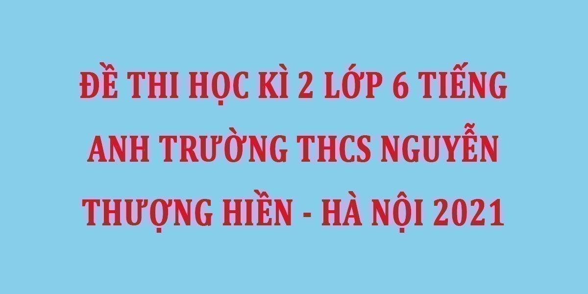 de-thi-hoc-ki-2-lop-6-tieng-anh-truong-thcs-nguyen-thuong-hien-ha-noi-2021.jpg