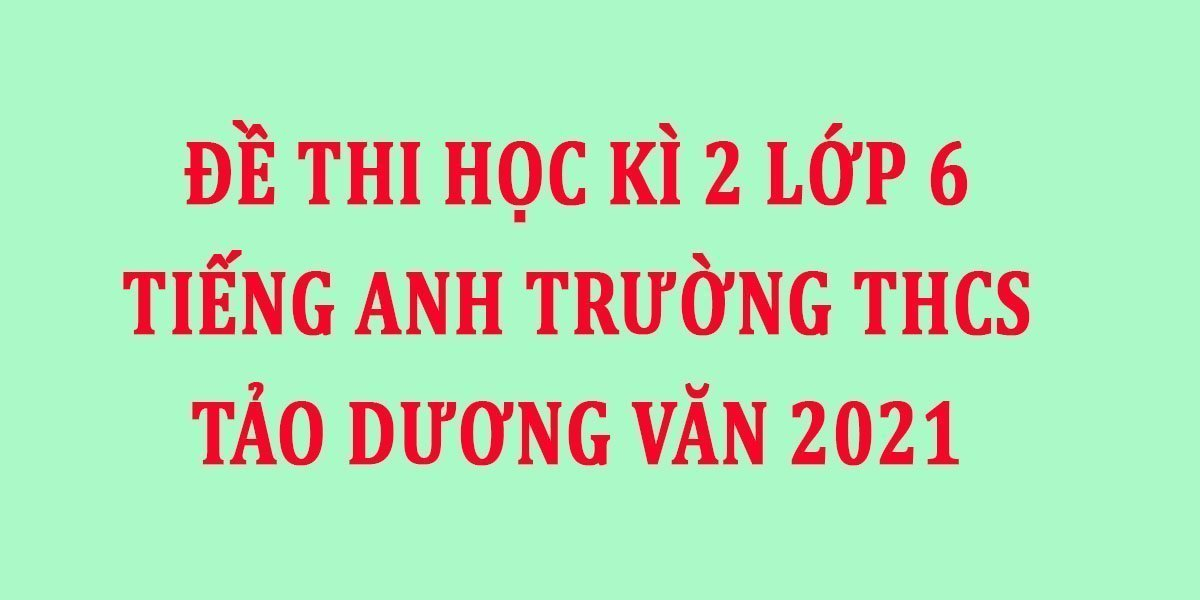 de-thi-hoc-ki-2-lop-6-tieng-anh-truong-thcs-tao-duong-van-2021.jpg
