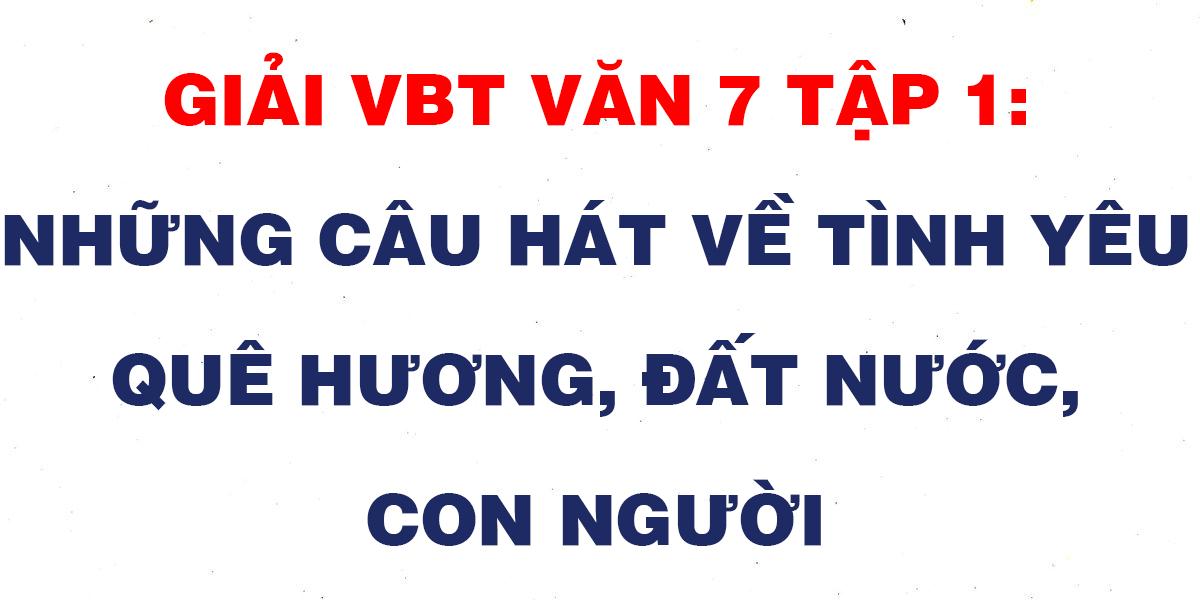 giai-vbt-van-7-tap-1-nhung-cau-hat-ve-tinh-yeu-que-huong-dat-nuoc-con-nguoi.png