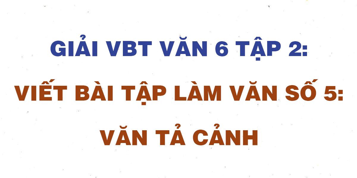 giai-vbt-ngu-van-6-bai-viet-bai-tap-lam-van-so-5-van-ta-canh.png