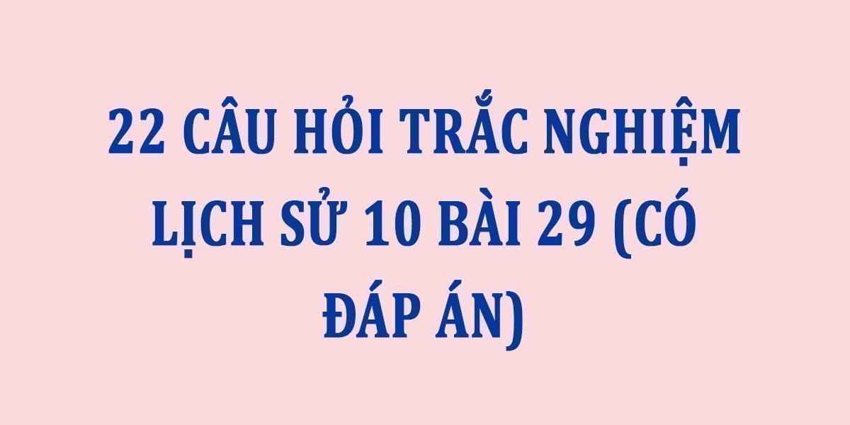22-cau-hoi-trac-nghiem-lich-su-10-bai-29-co-dap-an.jpg