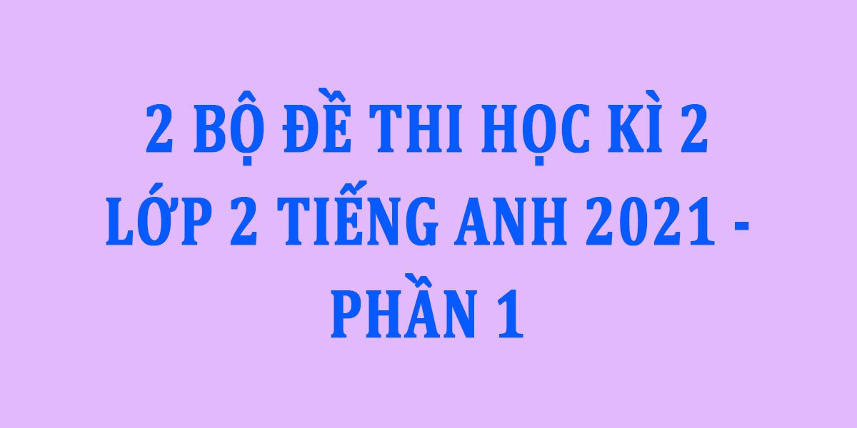 2-bo-de-thi-hoc-ki-2-lop-2-tieng-anh-2021-phan-1.jpg