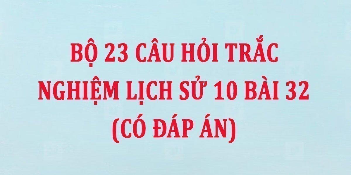 bo-23-cau-hoi-trac-nghiem-lich-su-10-bai-32-co-dap-an.jpg