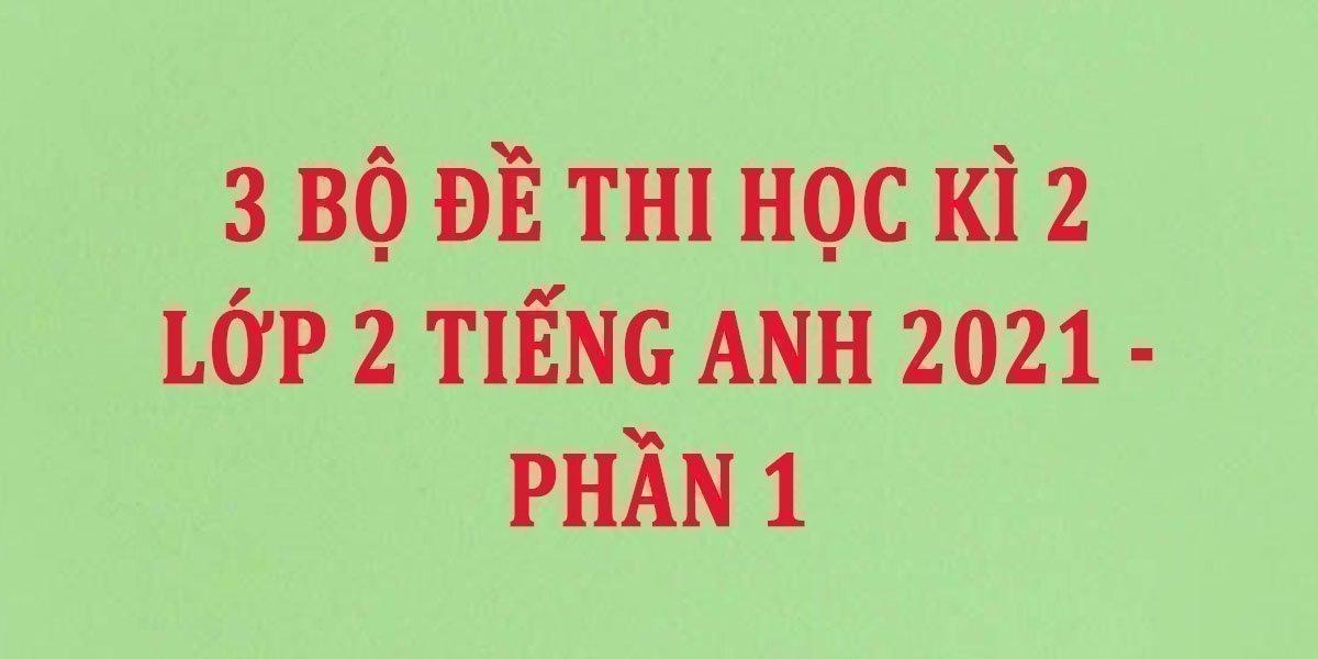 3-bo-de-thi-hoc-ki-2-lop-2-tieng-anh-2021-phan-1.jpg