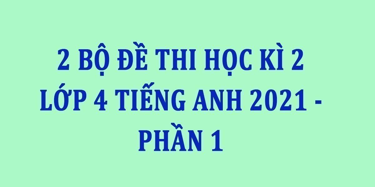 2-bo-de-thi-hoc-ki-2-lop-4-tieng-anh-2021-phan-1.jpg