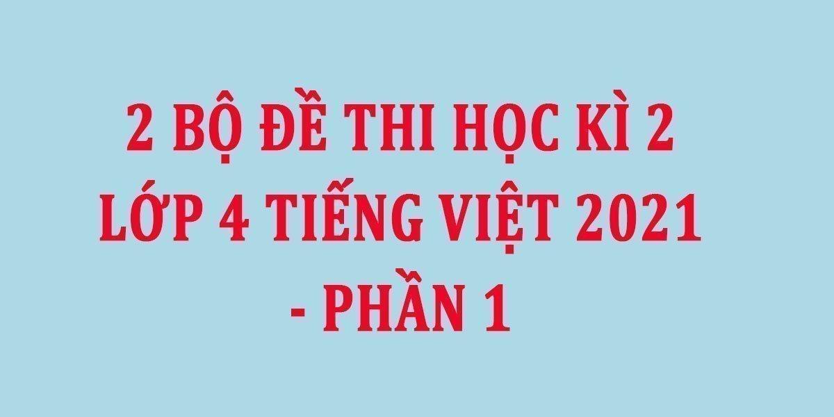 2-bo-de-thi-hoc-ki-2-lop-4-tieng-viet-2021-phan-1.jpg