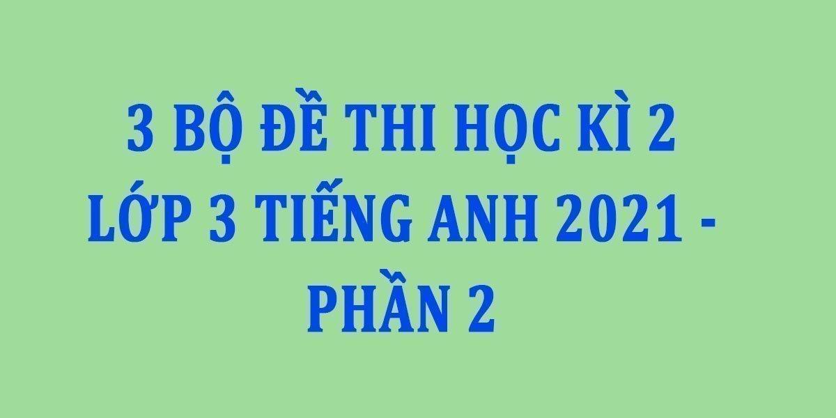 3-bo-de-thi-hoc-ki-2-lop-3-tieng-anh-2021-phan-2.jpg