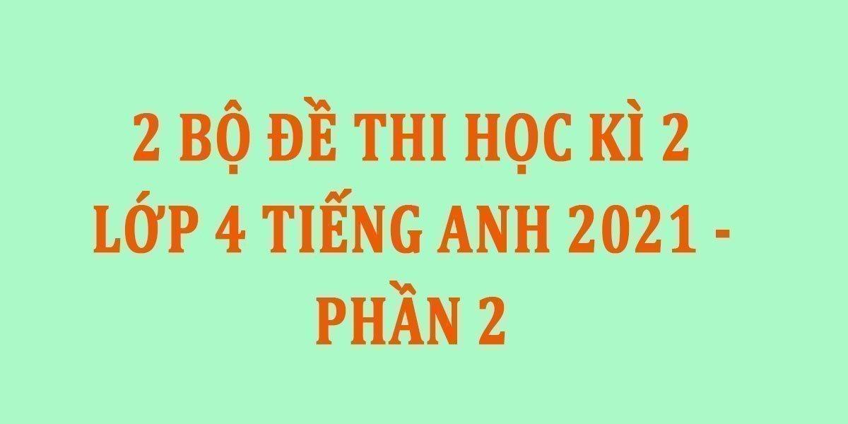 2-bo-de-thi-hoc-ki-2-lop-4-tieng-anh-2021-phan-2.jpg