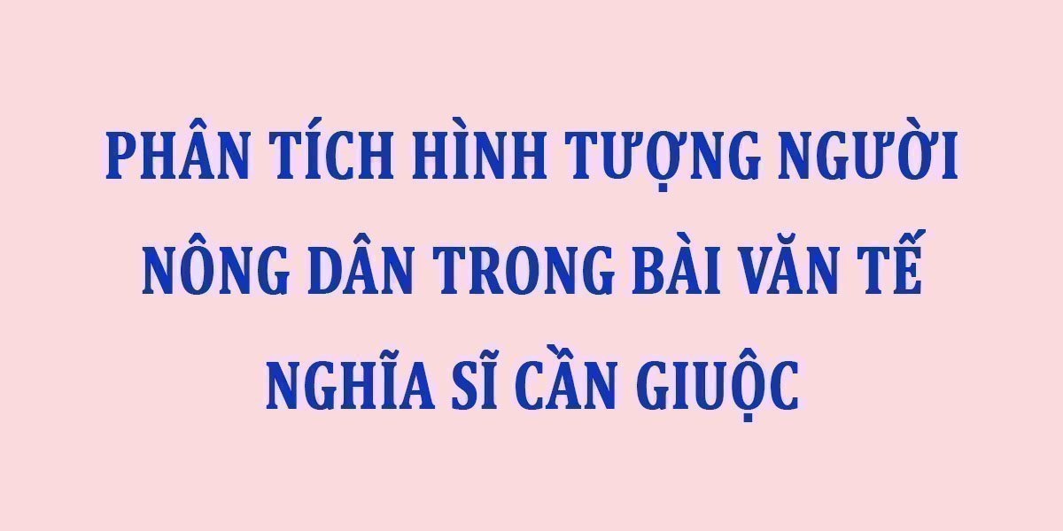phan-tich-hinh-tuong-nguoi-nong-dan-trong-bai-van-te-nghia-si-can-giuoc.jpg