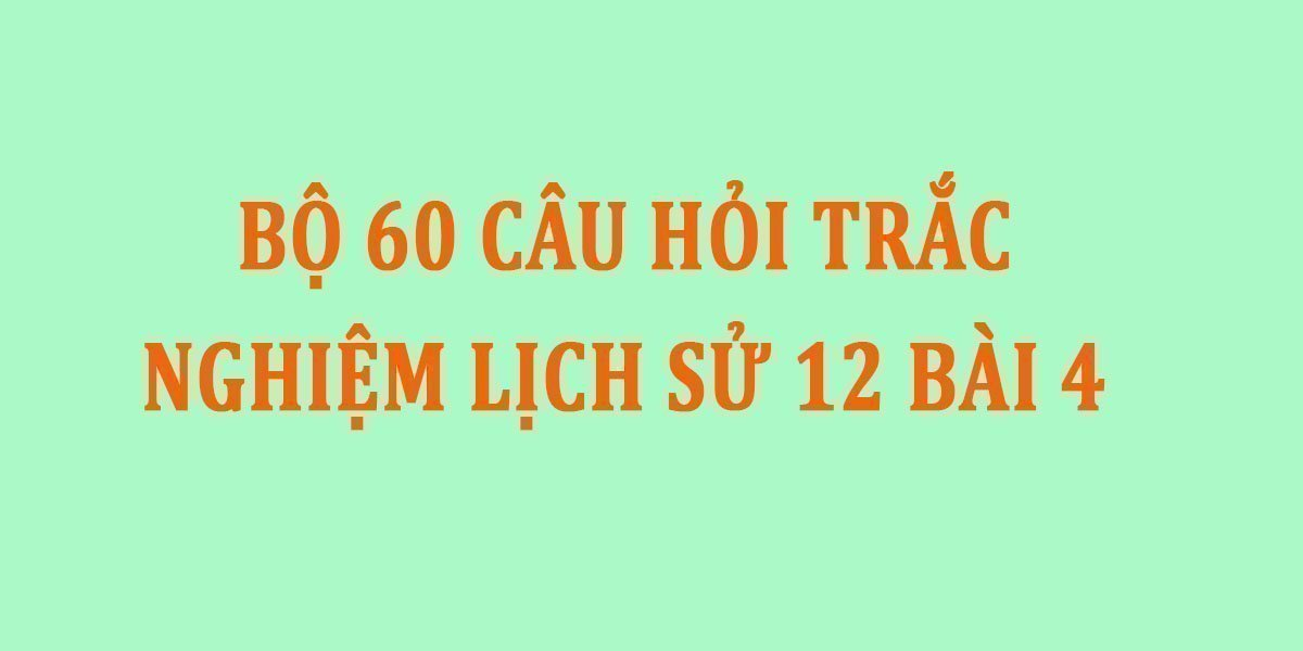 bo-60-cau-hoi-trac-nghiem-lich-su-12-bai-4.jpg