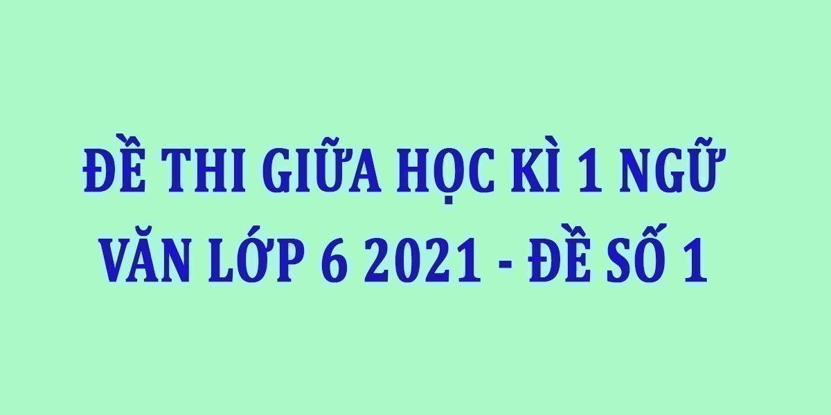 de-thi-giua-hoc-ki-1-ngu-van-lop-6-2021-de-so-1.jpg