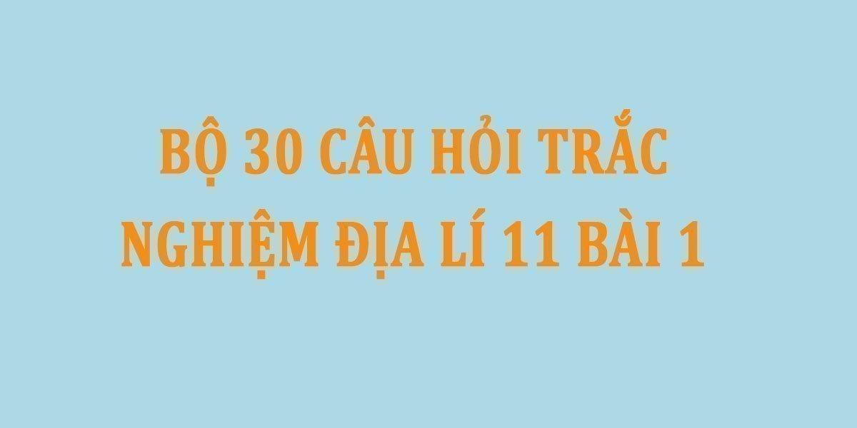 bo-30-cau-hoi-trac-nghiem-dia-li-11-bai-1.jpg