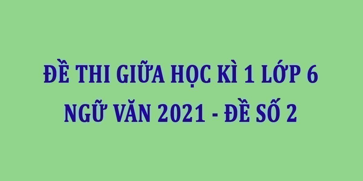 de-thi-giua-hoc-ki-1-lop-6-ngu-van-2021-de-so-2.jpg