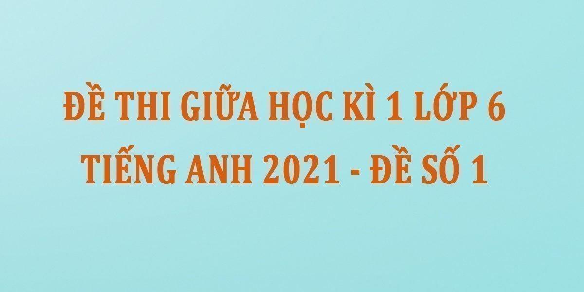 de-thi-giua-hoc-ki-1-lop-6-tieng-anh-2021-de-so-1.jpg