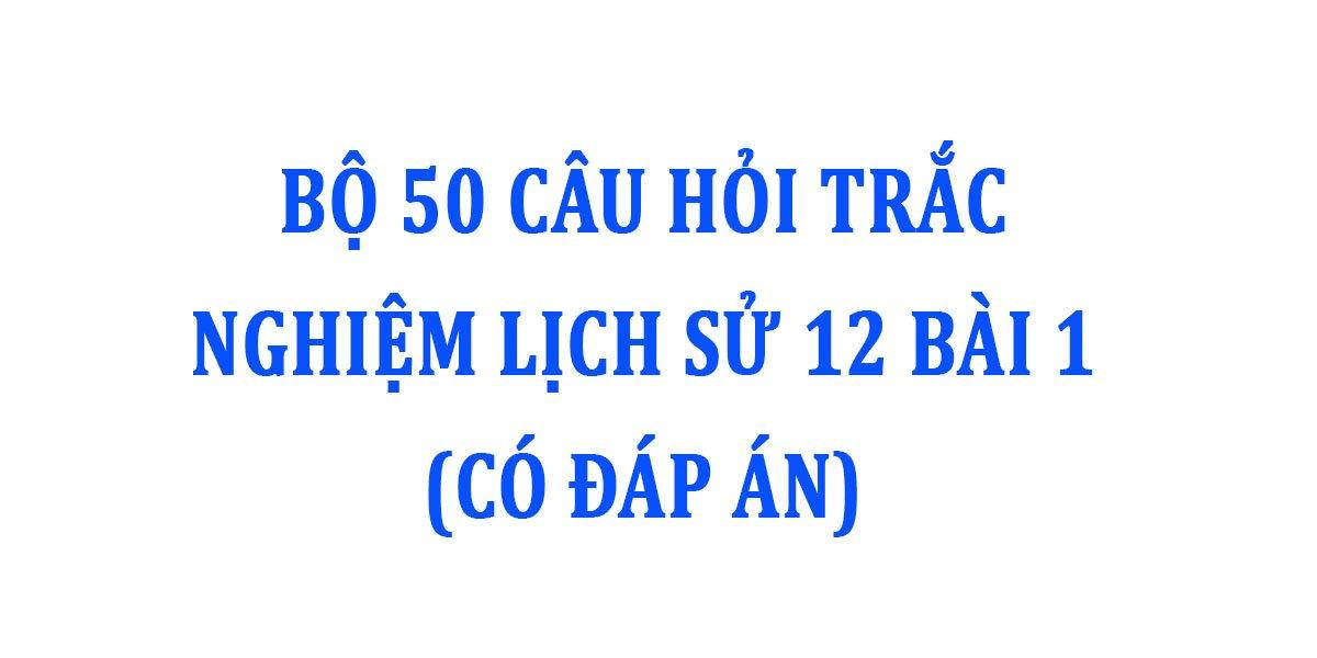 bo-50-cau-hoi-trac-nghiem-lich-su-12-bai-1-co-dap-an.jpg